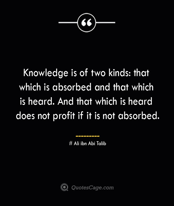 Knowledge is of two kinds that which is absorbed and that which is heard. And that which is heard does not profit if it is not absorbed.— Ali ibn Abi Talib