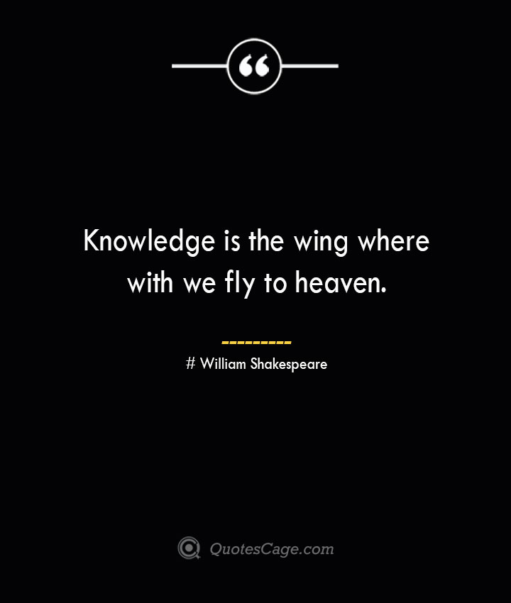 Knowledge is the wing where with we fly to heaven. William Shakespeare