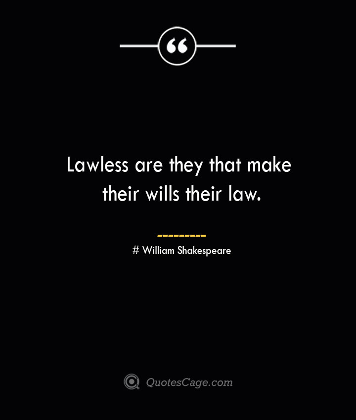 Lawless are they that make their wills their law. William Shakespeare