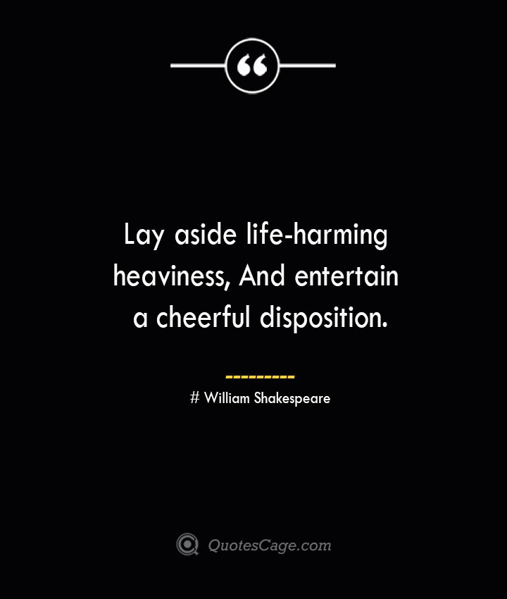 Lay aside life harming heaviness And entertain a cheerful disposition.— William Shakespeare