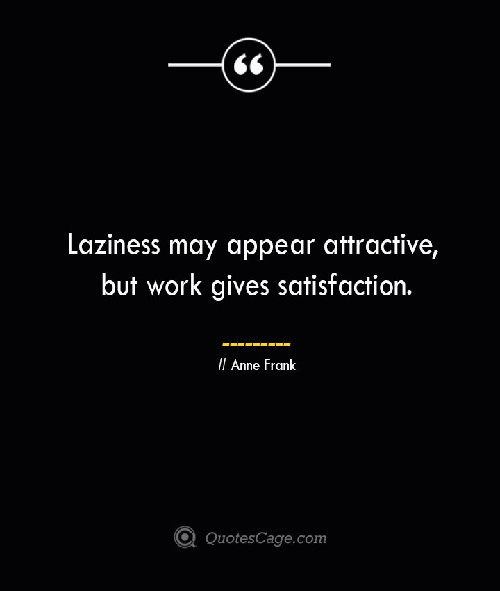 Laziness may appear attractive but work gives satisfaction.— Anne Frank