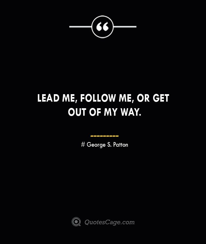 Lead me follow me or get out of my way.— George S. Patton 1