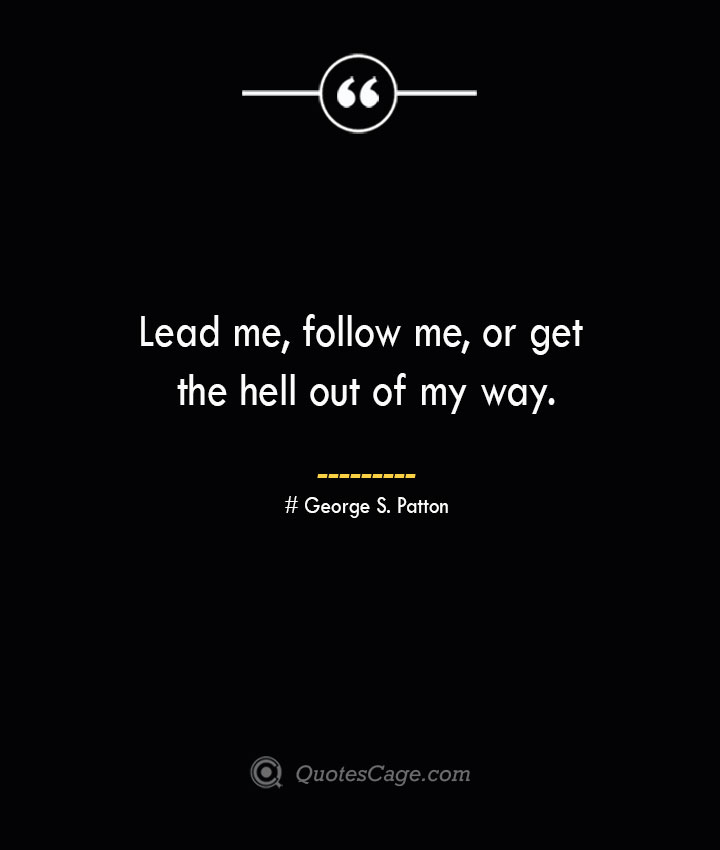 Lead me follow me or get the hell out of my way.— George S. Patton
