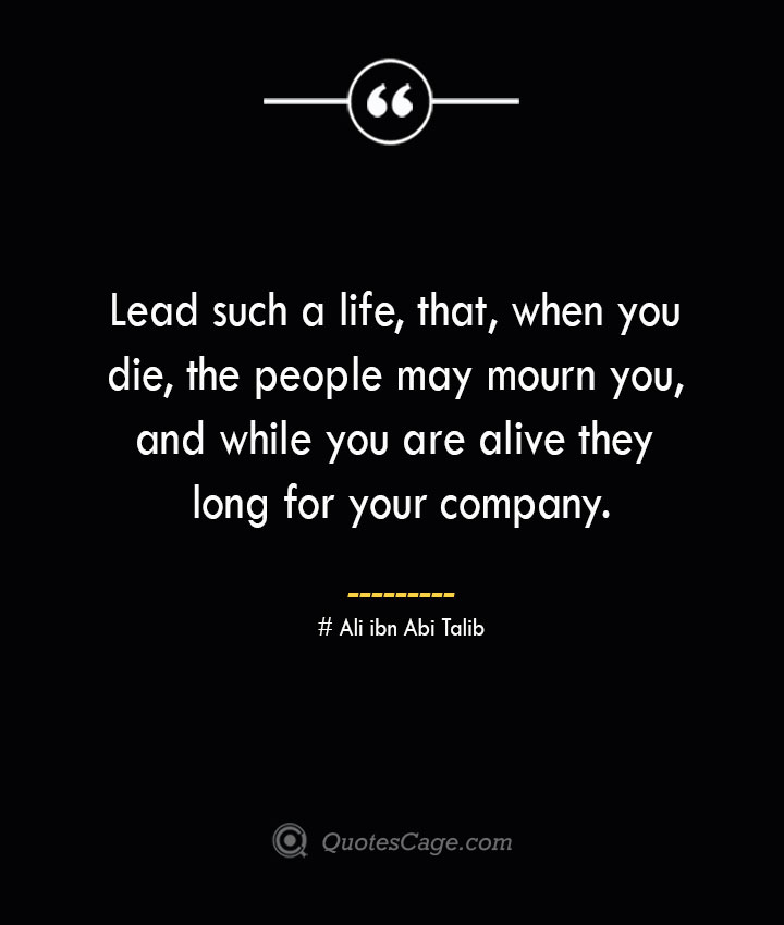 Lead such a life that when you die the people may mourn you and while you are alive they long for your company.— Ali ibn Abi Talib