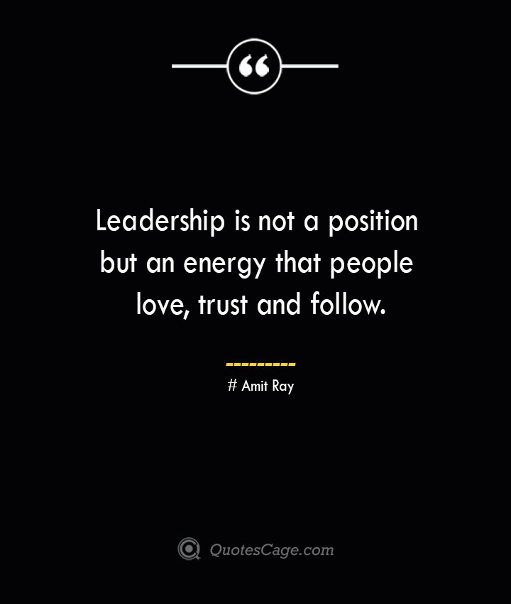 Leadership is not a position but an energy that people love trust and follow.— Amit Ray