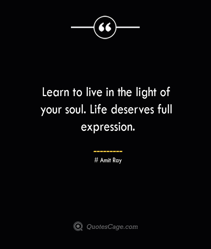 Learn to live in the light of your soul. Life deserves full expression.— Amit Ray