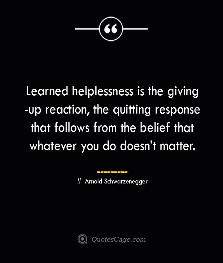 Learned helplessness is the giving up reaction the quitting response that follows from the belief that whatever you do doesnt matter.— Arnold Schwarzenegger