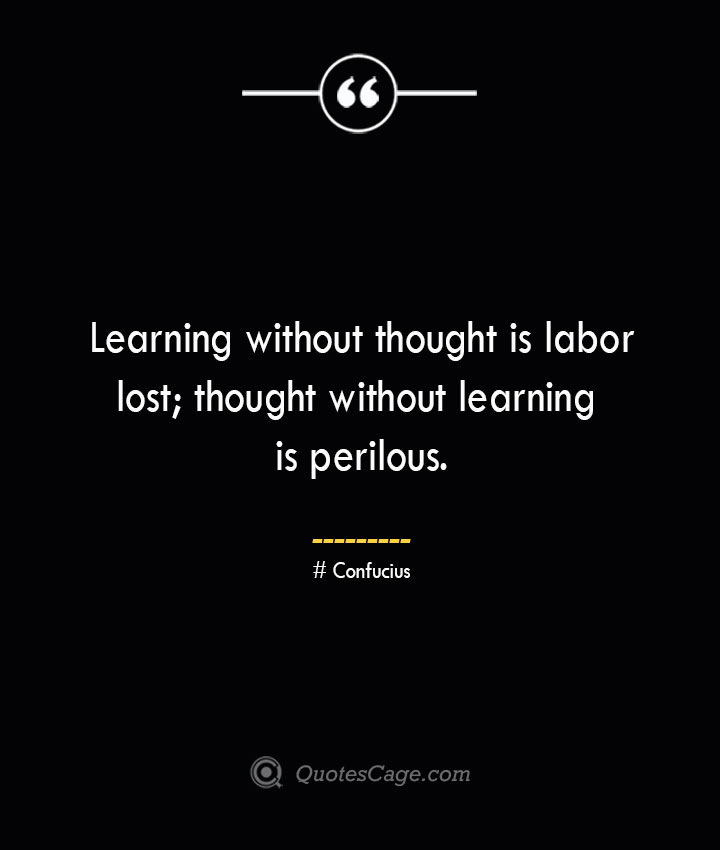 Learning without thought is labor lost thought without learning is perilous.— Confucius