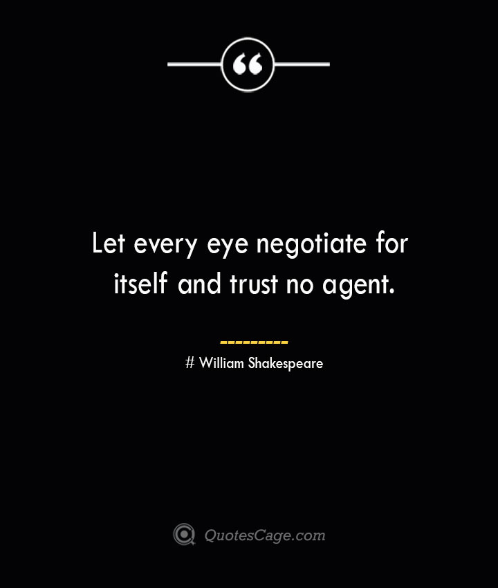 Let every eye negotiate for itself and trust no agent. William Shakespeare