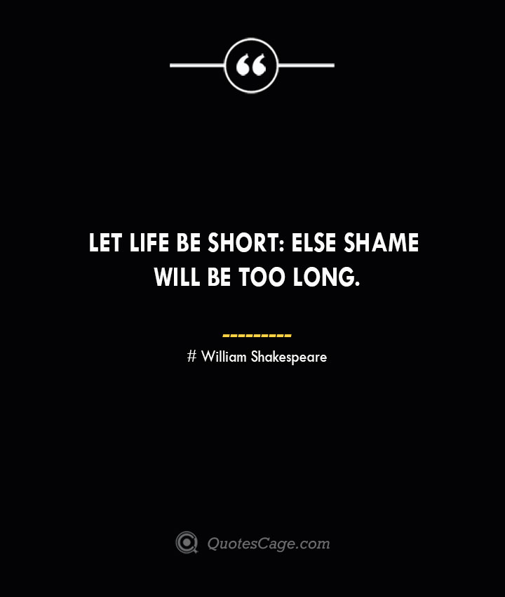 Let life be short else shame will be too long.— William Shakespeare