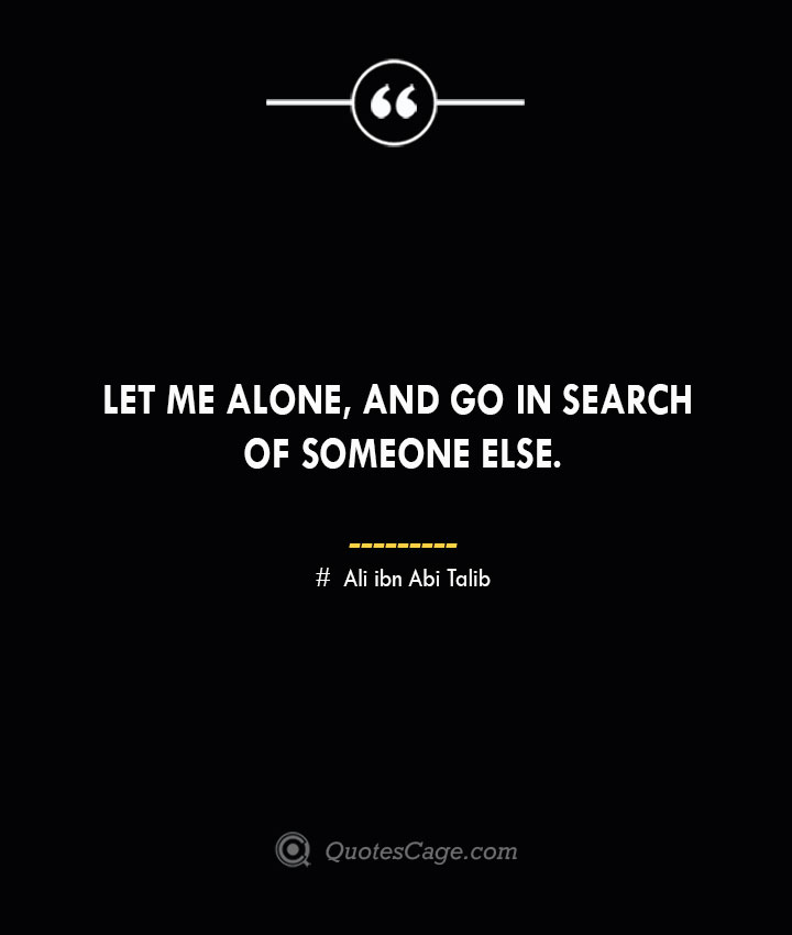 Let me alone and go in search of someone else.— Ali ibn Abi Talib