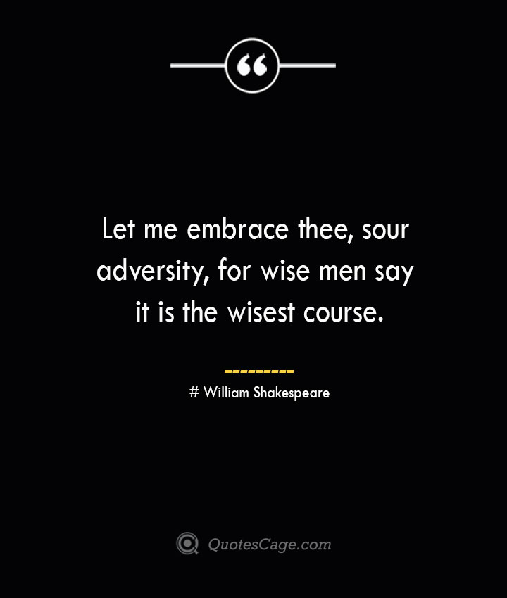 Let me embrace thee sour adversity for wise men say it is the wisest course. William Shakespeare