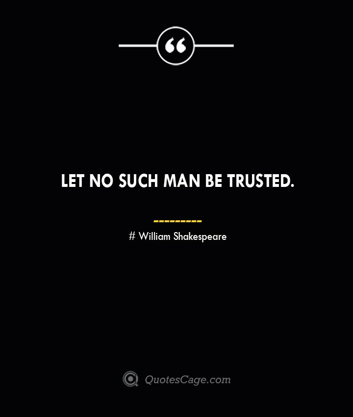 Let no such man be trusted. William Shakespeare