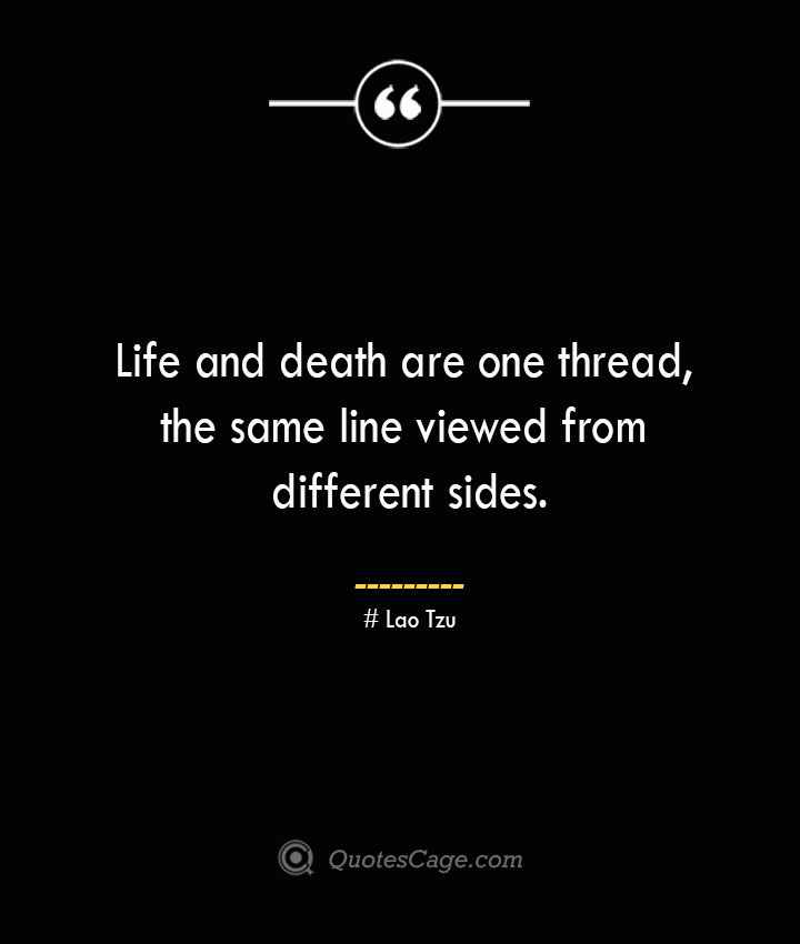 Life and death are one thread the same line viewed from different sides.— Lao Tzu