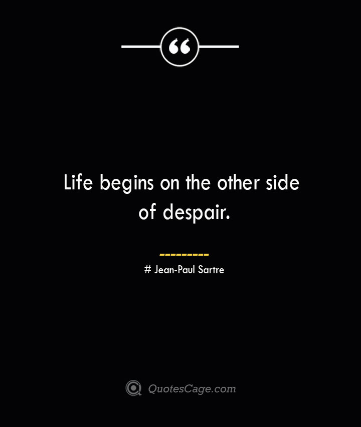 Life begins on the other side of despair.— Jean Paul Sartre