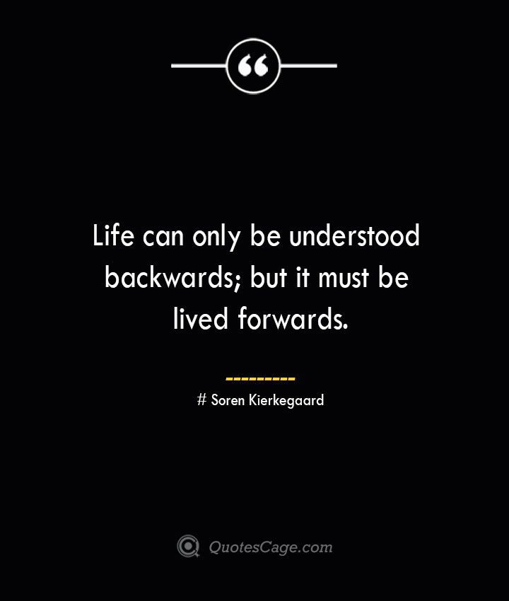 Life can only be understood backwards but it must be lived forwards.— Soren Kierkegaard