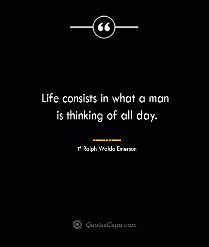 Life consists in what a man is thinking of all day.— Ralph Waldo Emerson