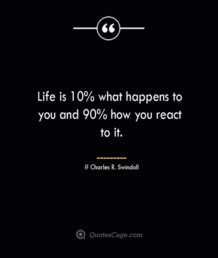 Life is 10 what happens to you and 90 how you react to it.— Charles R. Swindoll