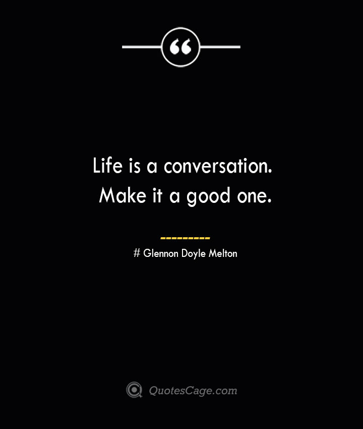 Life is a conversation. Make it a good one.— Glennon Doyle Melton