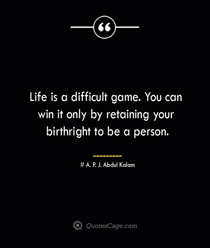 Life is a difficult game. You can win it only by retaining your birthright to be a person.— A. P. J. Abdul Kalam