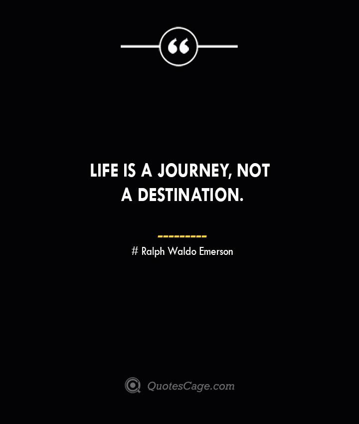 Life is a journey not a destination.— Ralph Waldo Emerson