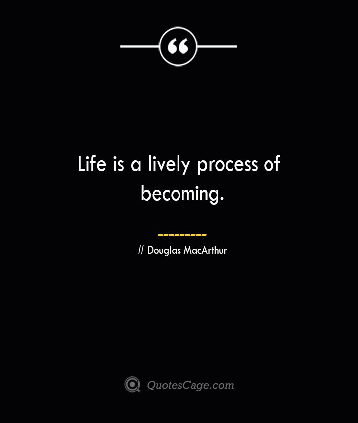 Life is a lively process of becoming.— Douglas MacArthur