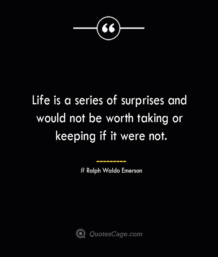 Life is a series of surprises and would not be worth taking or keeping if it were not.— Ralph Waldo Emerson