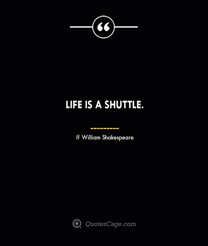 Life is a shuttle.— William Shakespeare