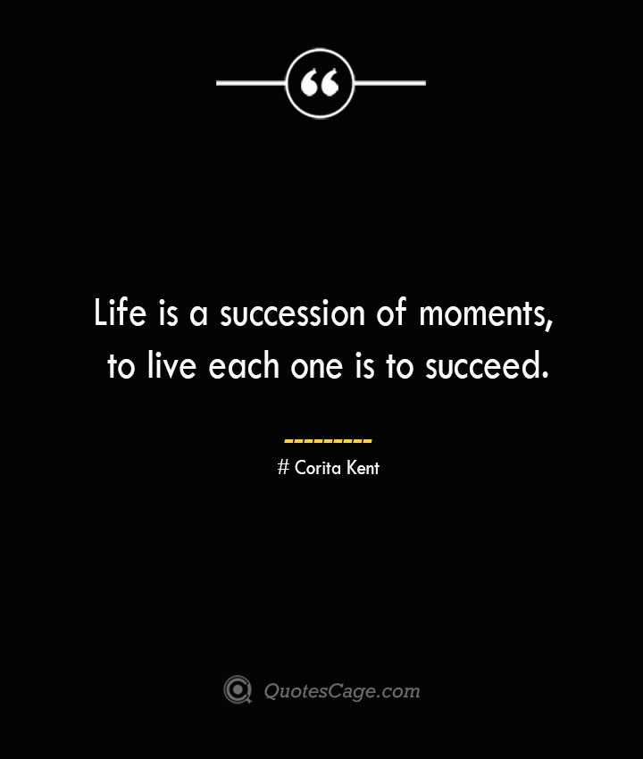 Life is a succession of moments to live each one is to succeed.— Corita Kent
