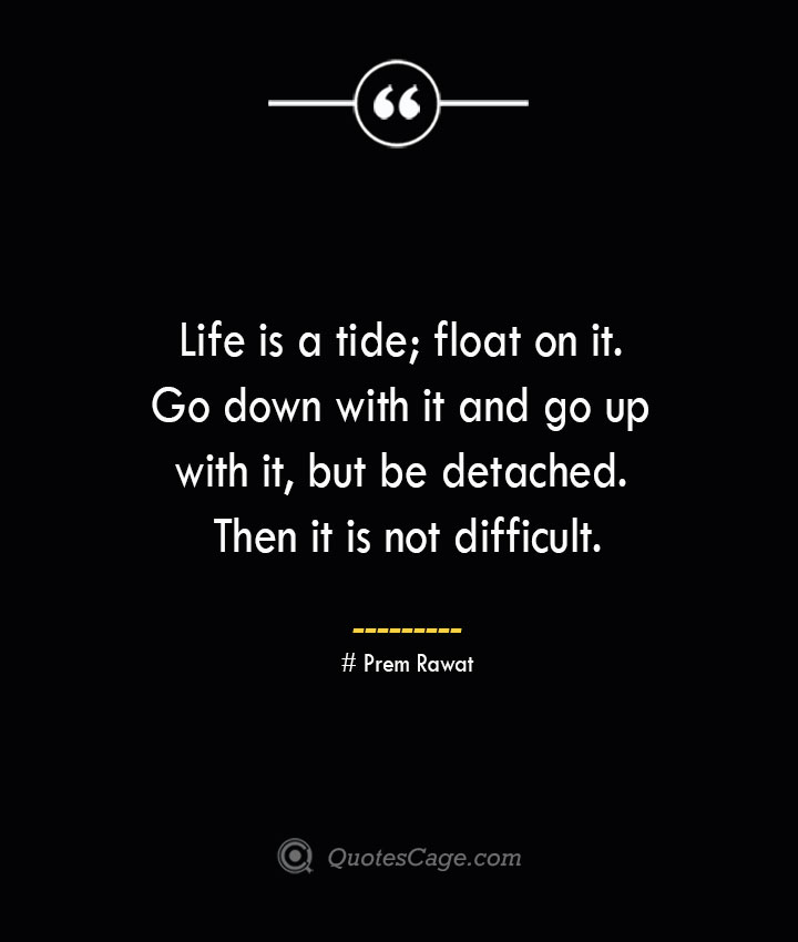 Life is a tide float on it. Go down with it and go up with it but be detached. Then it is not difficult.— Prem Rawat