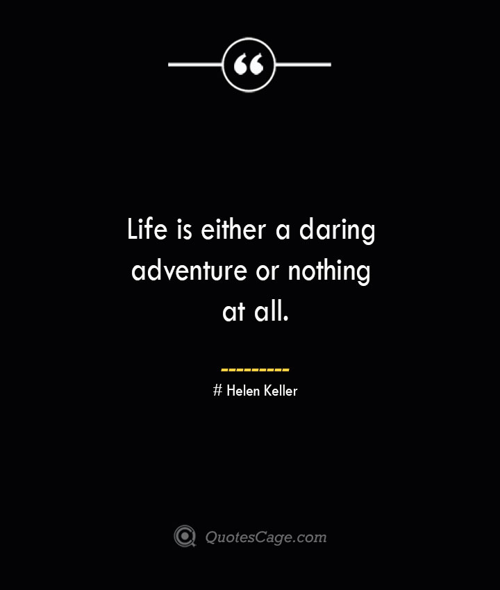 Life is either a daring adventureor nothing at all.— Helen Keller