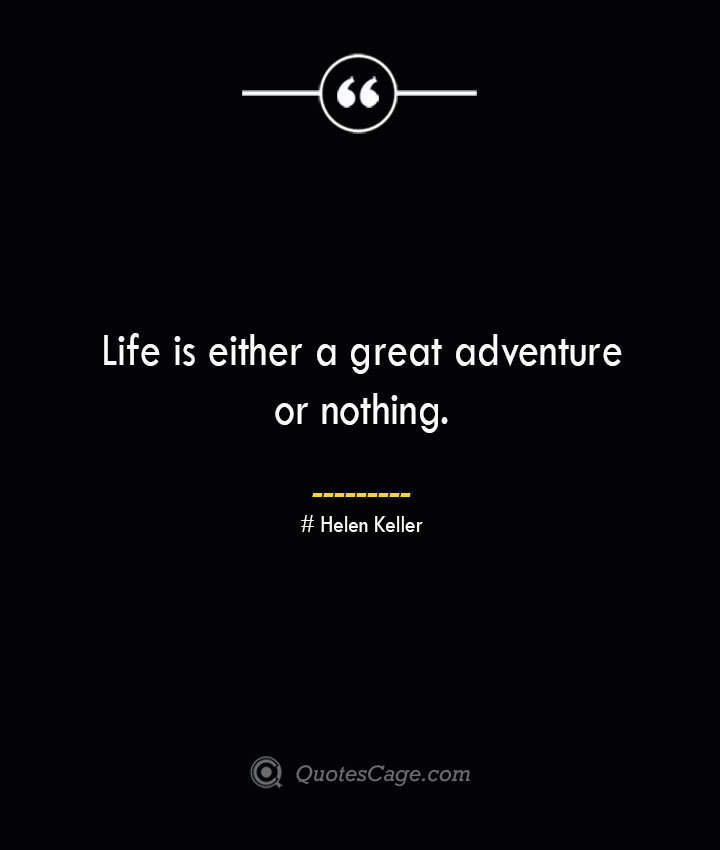 Life is either a great adventure or nothing.— Helen Keller