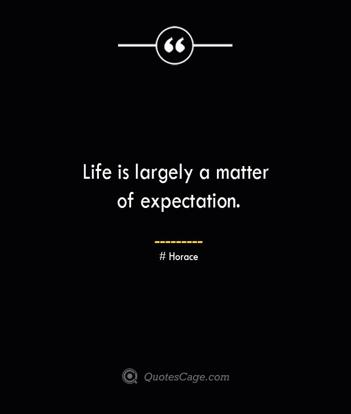 Life is largely a matter of expectation.— Horace