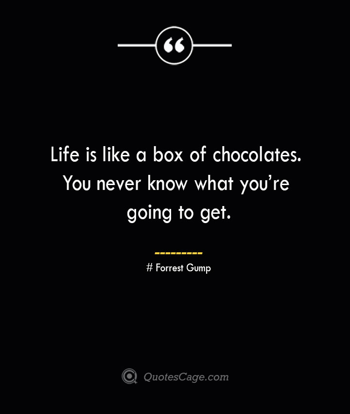 Life is like a box of chocolates. You never know what youre going to get.— Forrest Gump