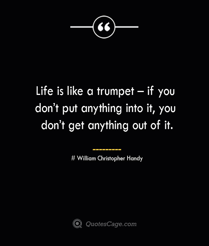 Life is like a trumpet – if you dont put anything into it you dont get anything out of it.— William Christopher Handy