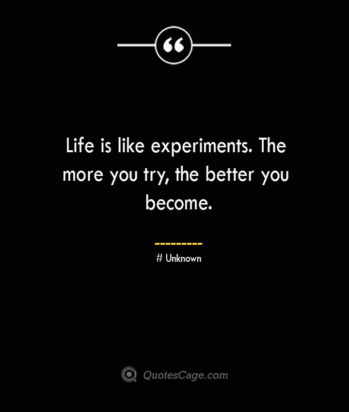 Life is like experiments. The more you try the better you become.— Unknown