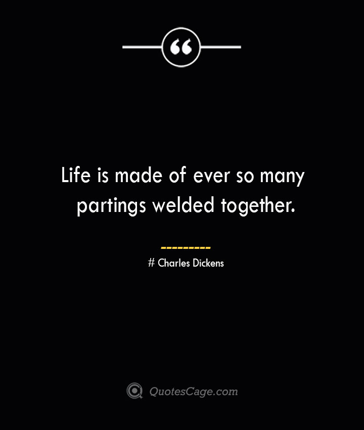 Life is made of ever so many partings welded together.— Charles Dickens