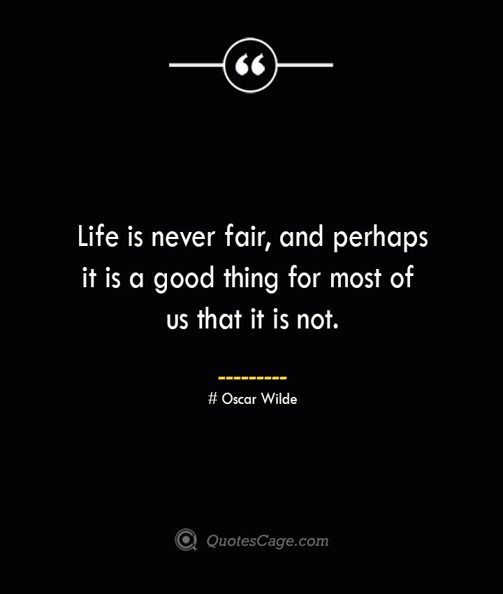 Life is never fair and perhaps it is a good thing for most of us that it is not.— Oscar Wilde