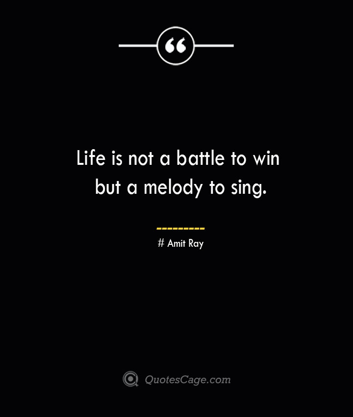 Life is not a battle to win but a melody to sing.— Amit Ray