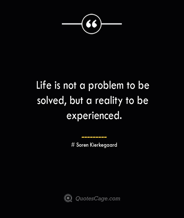 Life is not a problem to be solved but a reality to be experienced.— Soren Kierkegaard