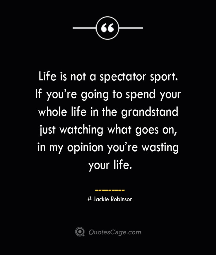 Life is not a spectator sport. If youre going to spend your whole life in the grandstand just watching what goes on in my opinion youre wasting your life.— Jackie Robinson