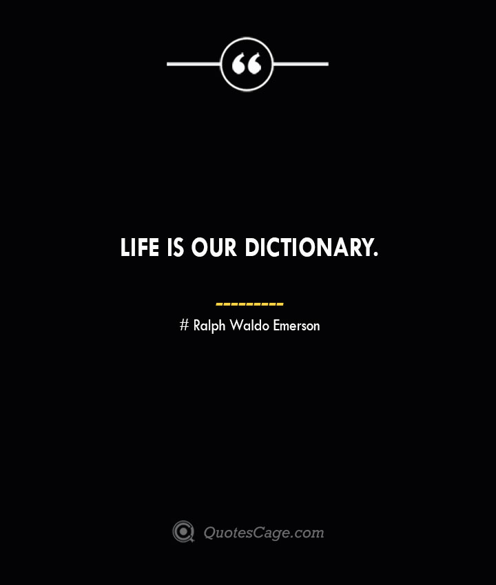 Life is our dictionary.— Ralph Waldo Emerson