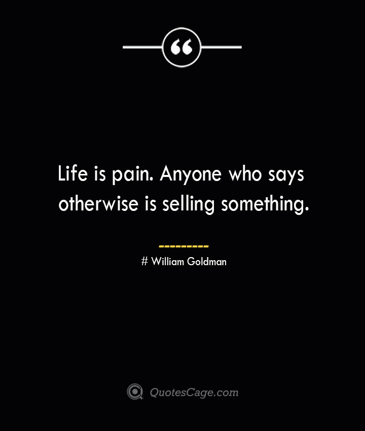 Life is pain. Anyone who says otherwise is selling something.— William Goldman
