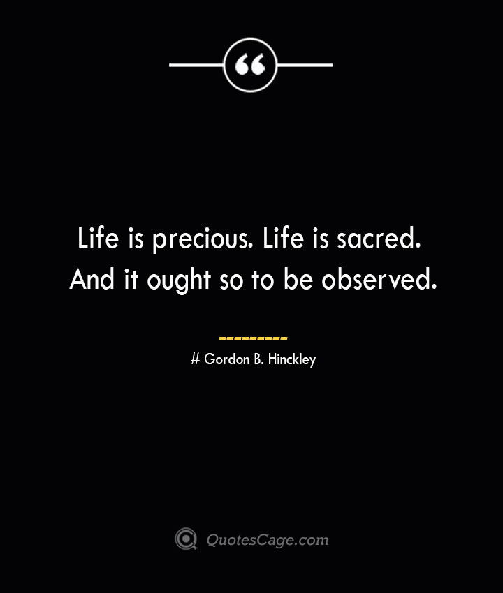 Life is precious. Life is sacred. And it ought so to be observed.— Gordon B. Hinckley