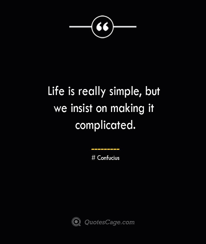 Life is really simple but we insist on making it complicated.— Confucius 1