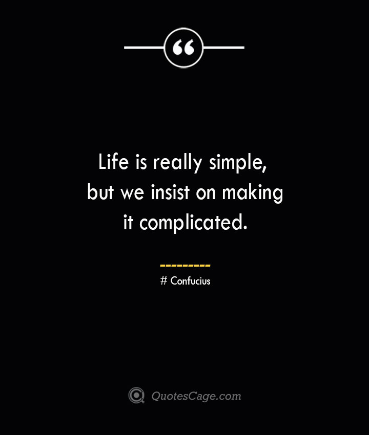 Life is really simple but we insist on making it complicated.— Confucius