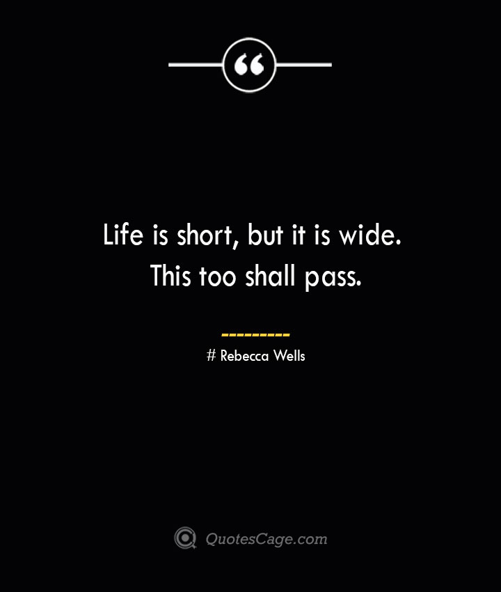 Life is short but it is wide. This too shall pass.