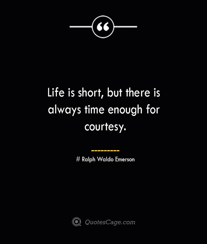 Life is short but there is always time enough for courtesy.— Ralph Waldo Emerson