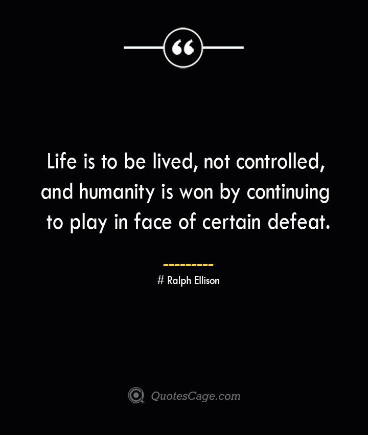 Life is to be lived not controlled and humanity is won by continuing to play in face of certain defeat.— Ralph Ellison 1