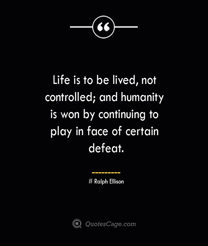 Life is to be lived not controlled and humanity is won by continuing to play in face of certain defeat.— Ralph Ellison